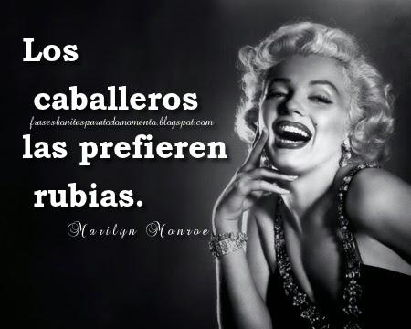 Los caballeros las prefieren rubias.  -Frases de Marilyn Monroe