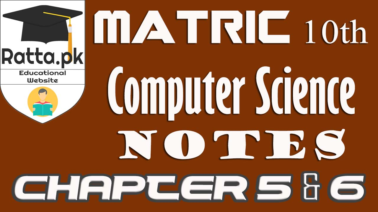 10th Class Computer Science Notes Chapter 5&6|Matric Computer Science Notes