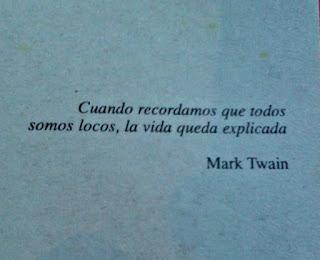 """""""Cuando recordamos que todos somos locos, la vida queda explicada."""" Mark Twain"""