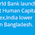 World Bank launches first Human Capital Index,India lower than Bangladesh & Singapore tops list
