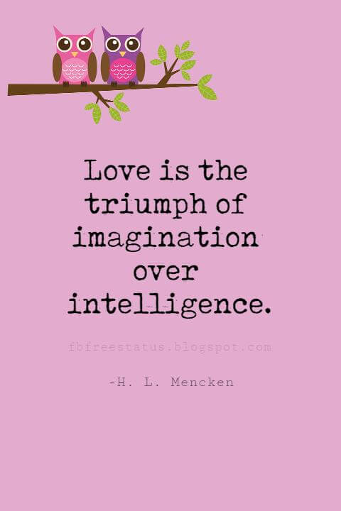 Valentines Day Quotes, Love is the triumph of imagination over intelligence. - H. L. Mencken