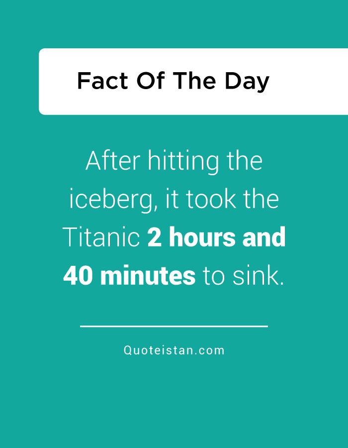 After hitting the iceberg, it took the Titanic 2 hours and 40 minutes to sink.
