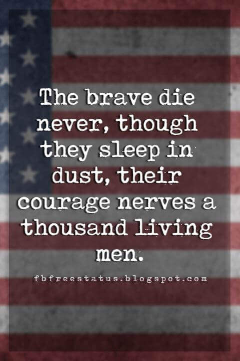 best memorial day quotes, The brave die never, though they sleep in dust, their courage nerves a thousand living men.