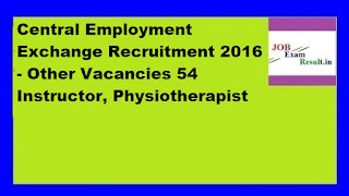 Central Employment Exchange Recruitment 2016 - Other Vacancies 54 Instructor, Physiotherapist