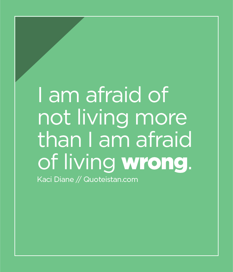 I am afraid of not living more than I am afraid of living wrong.