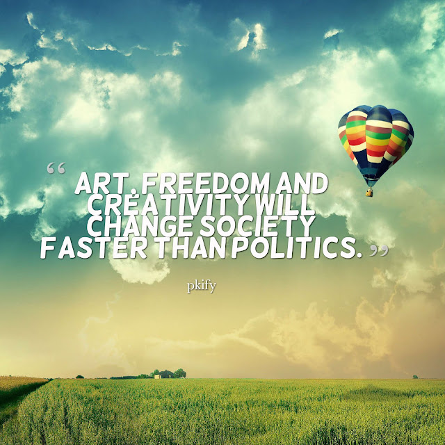 Art Freedom and Creativity Will Change Society Faster Than Politics Freedom Quotes