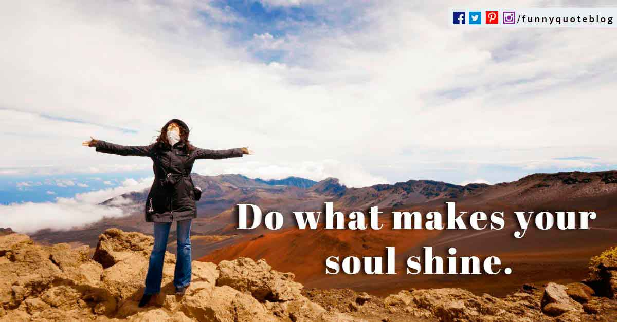 Do what makes your soul shine.