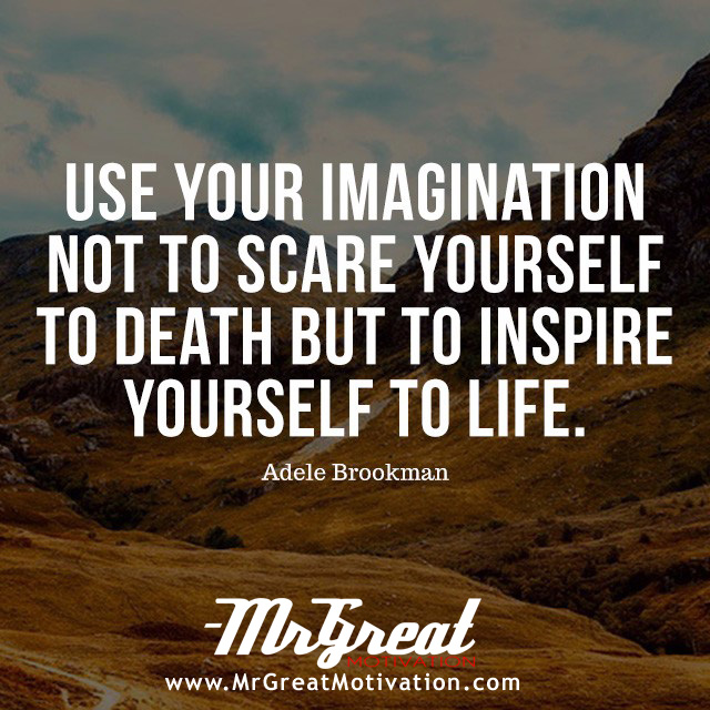 Use your imagination not to scare yourself to death but to inspire yourself to life. - Adele Brookman