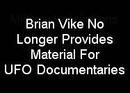 BRIAN VIKE NO LONGER PROVIDES MATERIAL FOR UFO DOCUMENTARIES.