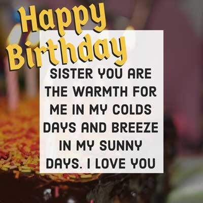 Sister you are the warmth for me in my colds days and breeze in my sunny days. I love you. Happy birthday.
