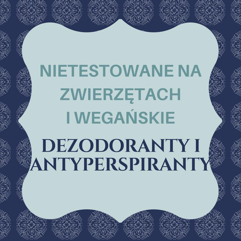 NIETESTOWANE NA ZWIERZĘTACH I WEGAŃSKIE DEZODORANTY / ANTYPERSPIRANTY