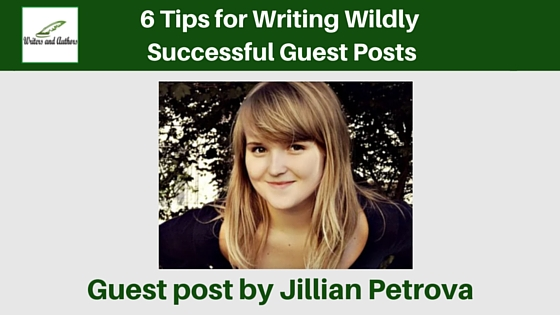 6 Tips for Writing Wildly Successful Guest Posts, Guest post by Jillian Petrova