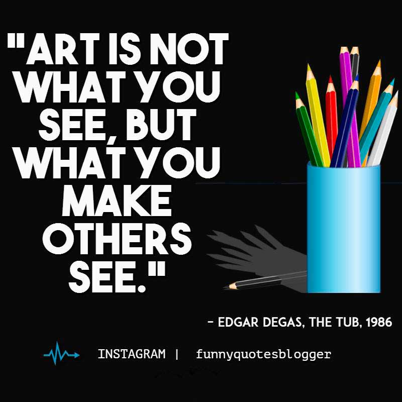"Art quote: ""Art is not what you see, but what you make others see."" ~ Degas"