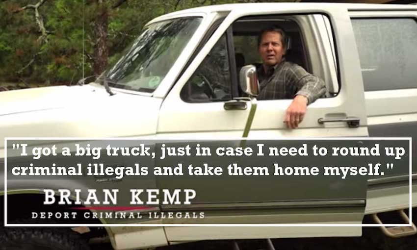 """I got a big truck, just in case I need to round up criminal illegals and take them home myself."" - Brian Kemp"