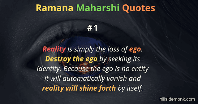 Ramana Maharshi Quotes To Guide Your Spiritual Path  1 Reality is simply the loss of ego. Destroy the ego by seeking its identity. Because the ego is no entity it will automatically vanish and reality will shine forth by itself.