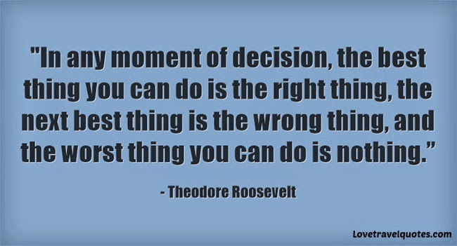 In any moment of decision, the best thing you can do is the right thing, the next best thing is the wrong thing, and the worst thing you can do is nothing