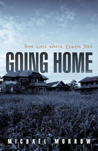 Going Home: Hope Lives Where Reason Dies by Michael Morrow