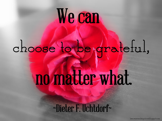 We can choose to be grateful, no matter what. Dieter F. Uchtdorf #gratitude heavenissmilingabove.blogspot.com 7 Unusual Ways I Know How to Be Grateful