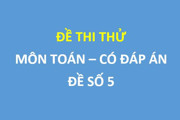 Đề số 5 - Đề khảo sát lần 2 Toán 12 trường Thuận Thành 1 – Bắc Ninh