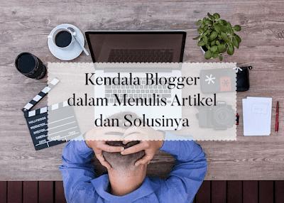 Kendala Blogger dalam Menulis Artikel dan Solusinya