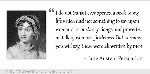 """I do not think I ever opened a book in my life which had not something to say upon woman's inconstancy. Songs and proverbs, all talk of woman's fickleness. But perhaps you will say, these were all written by men."" ~ Jane Austen, Persuasion"