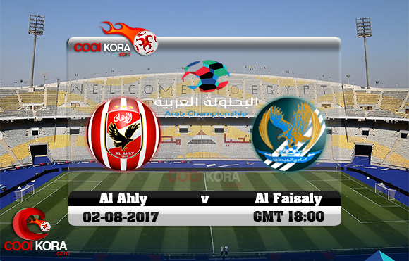 مشاهدة مباراة الأهلي والفيصلي اليوم 2-8-2017 في البطولة العربية للأندية