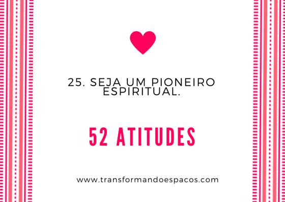 Projeto 52 Atitudes | Atitude 25 - Seja um pioneiro espiritual.