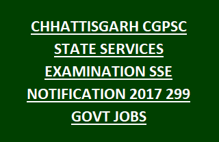 CHHATTISGARH CGPSC STATE SERVICES EXAMINATION SSE NOTIFICATION 2017 299 GOVT JOBS RECRUITMENT