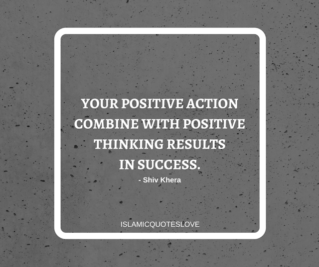 Your positive action combine with positive thinking results in success. -Shiv Khera