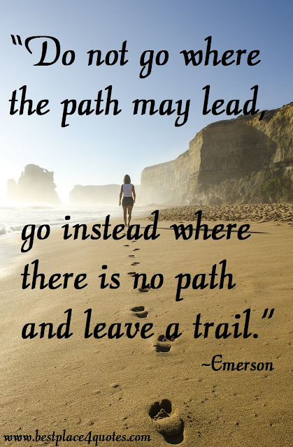 go instead where there is no path and leave a trail Ralph waldo emerson do not go where the path may lead go instead where there is no path and leave a trail.