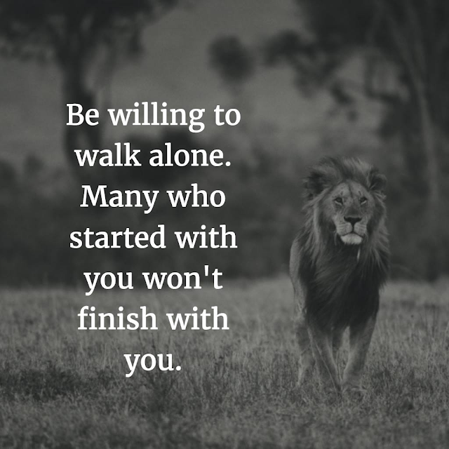 Be willing to walk alone. Many who started with you, won't finish with you