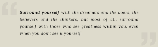 Surround yourself with the dreamers and the doers, the believers and the thinkers, but most of all, surround yourself with those who see greatness within you, even when you don't see it yourself.