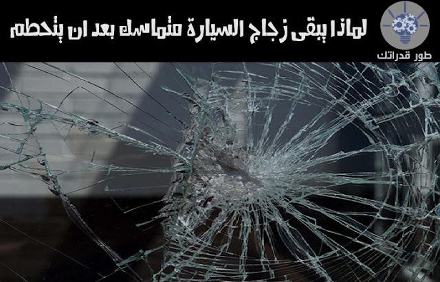 لماذا يبقى زجاج السيارة متماسك بعد ان يتحطم