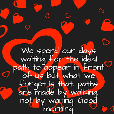Inspirational Good Morning: We spend our days waiting for the idea path to appear in front of us but what we for gee is that, paths are made by walking not by waiting.