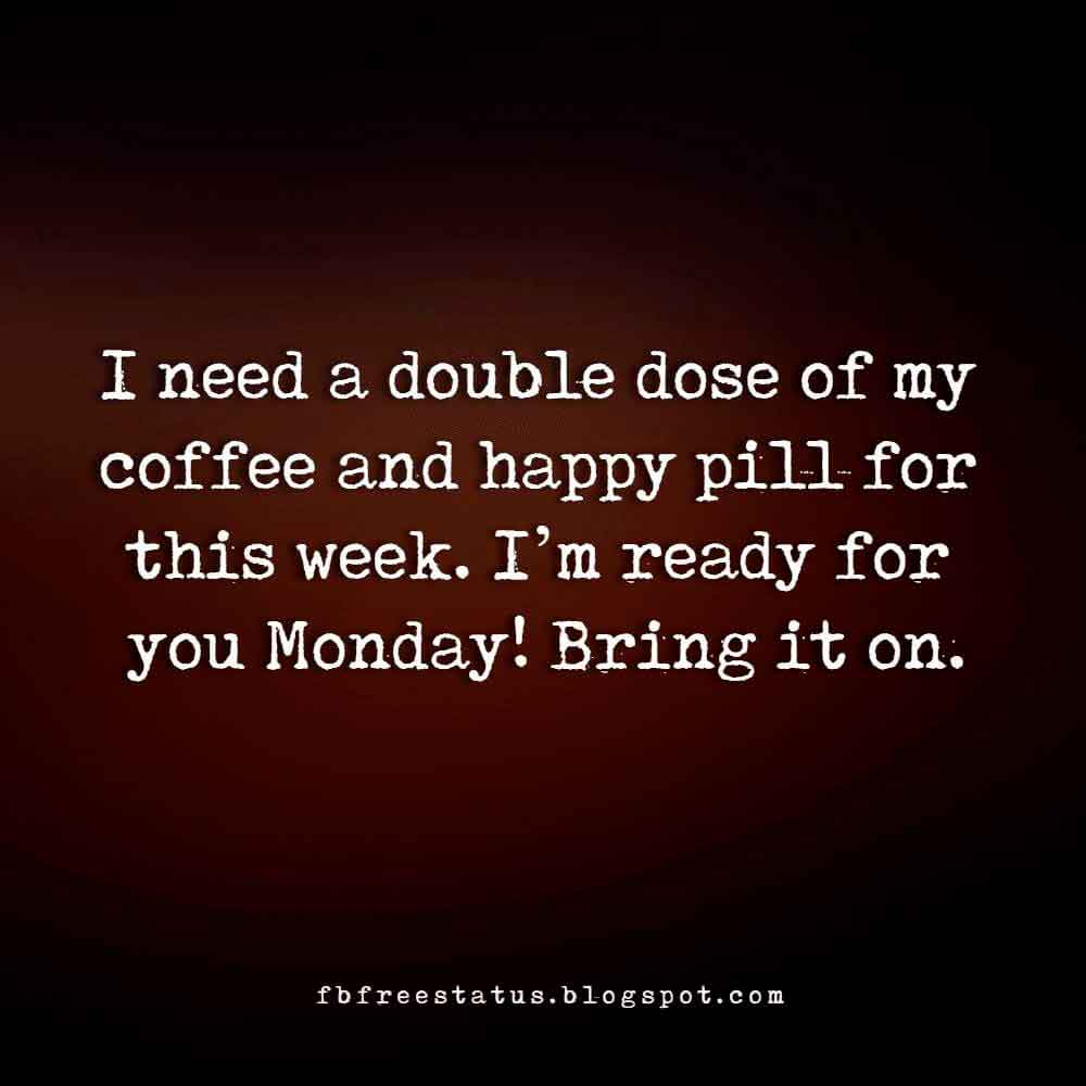 I need a double dose of my coffee and happy pill for this week. I'm ready for you Monday! Bring it on.