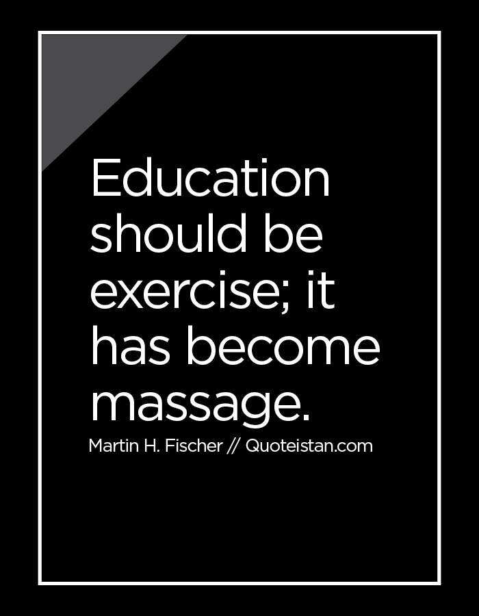 Education should be exercise; it has become massage.