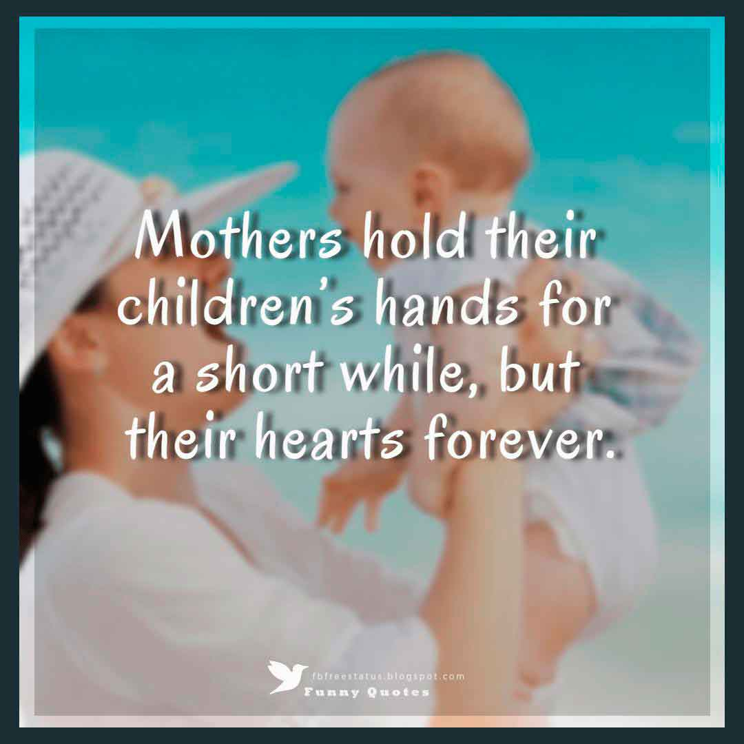 """Mothers hold their children's hands for a short while, but their hearts forever."""