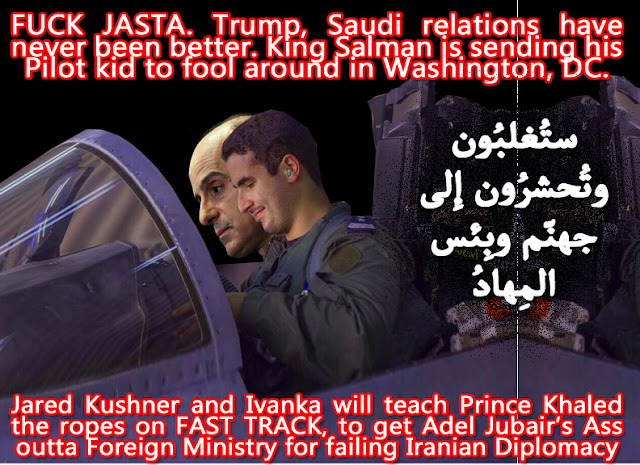 👎FUCK JASTA. Trump, Saudi relations have never been better. King Salman is sending his Pilot kid to fool around in Washington, DC. Jared Kushner and Ivanka will teach Prince Khaled the ropes on FAST TRACK, to get Adel Jubair's Ass outta Foreign Ministry for failing Iranian Diplomacy👎  ستُغلبُون وتُحشرُون إِلى جهنّم وبِئس المِهادُ