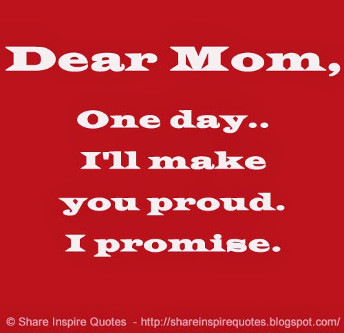 Make Your Mom Proud Quotes: Dear Mom, One Day.. I'll Make You Proud. I Promise