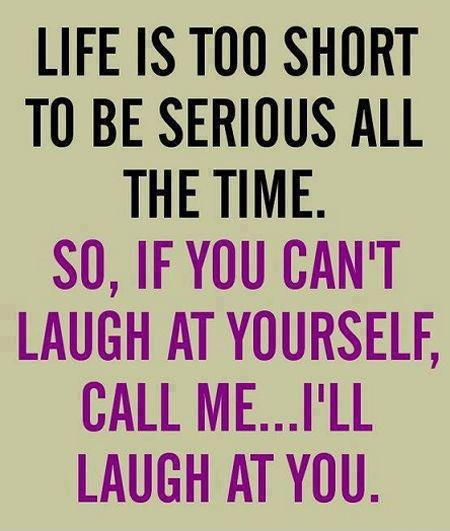 Life Is Too Short To Be Serious All The Time | Quotes and ...