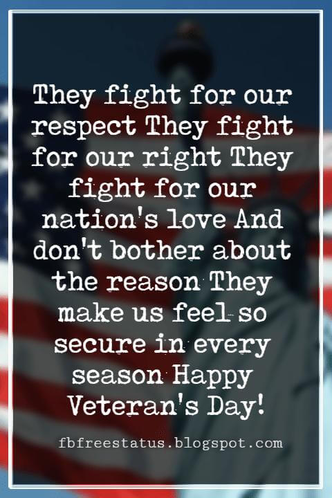 Veterans Day Quotes, Veterans Day Messages, They fight for our respect They fight for our right They fight for our nation's love And don't bother about the reason They make us feel so secure in every season Happy Veteran's Day!
