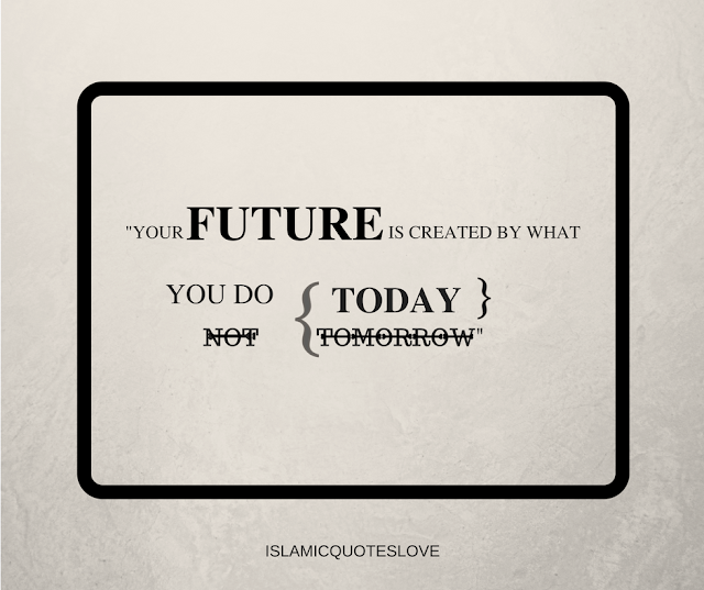 """Your future is created by what you do today, not tomorrow.""—Robert Kiyosaki"