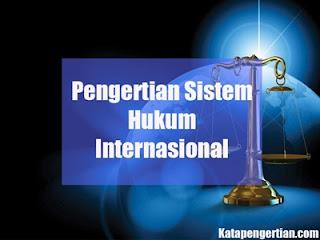 Pengertian Sistem Hukum Internasional Menurut Para Ahli