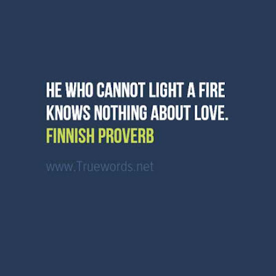 He who cannot light a fire knows nothing about love.