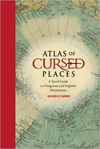 Atlas of Cursed Places: A Travel Guide to Dangerous & Frightful Destinations