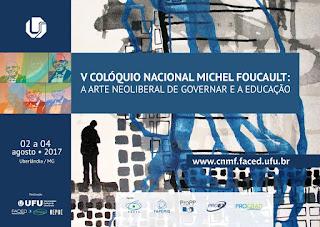 V Colóquio Nacional Michel Foucault: A Arte Neoliberal de Governar e a Educação. Uberlândia, MG: UFU, 2 a 4 de agosto de 2017. www.cnmf.faced.ufu.br