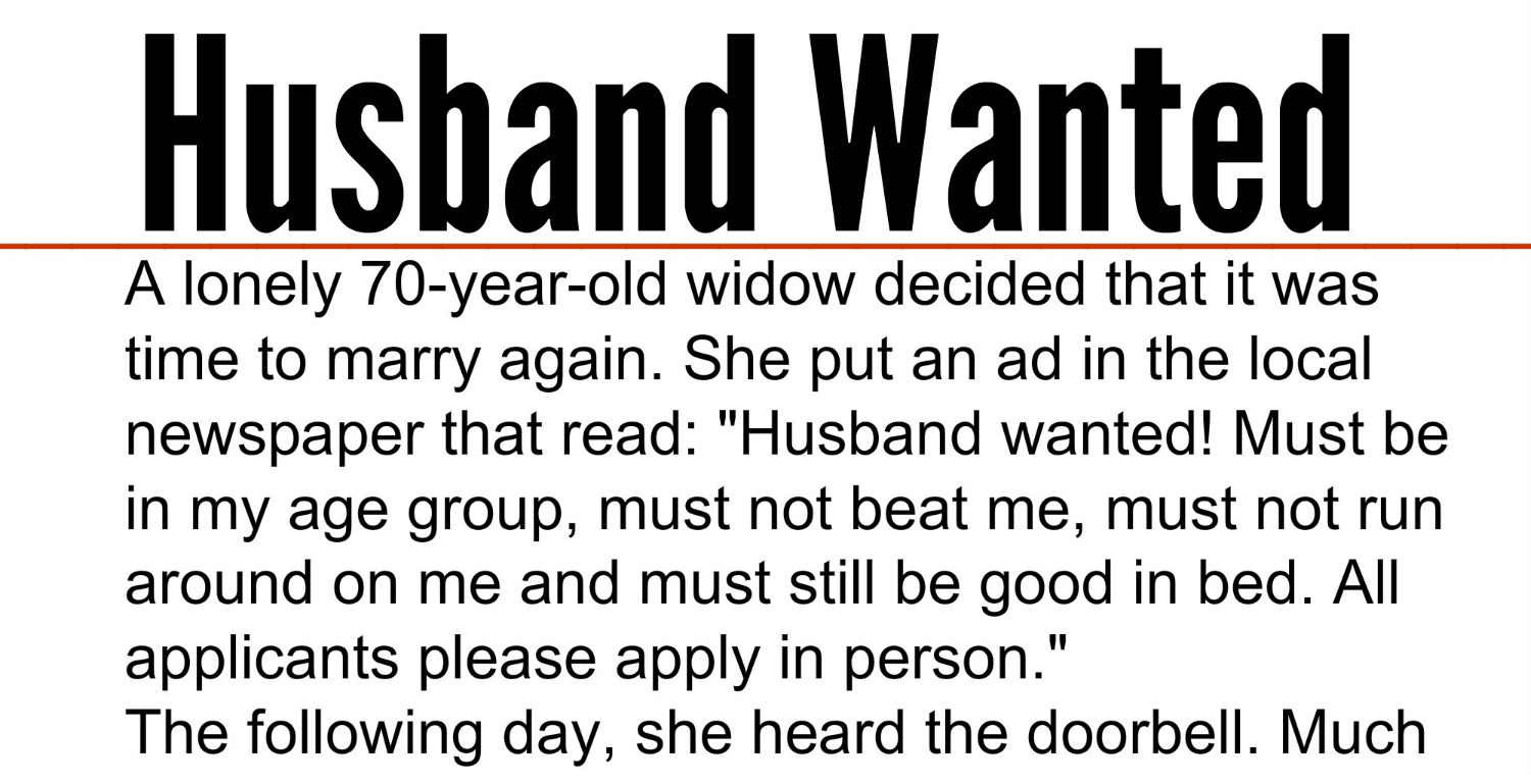 A lonely 70 year old widow decided that it was time to marry again she put an ad in the local newspaper that read husband wanted