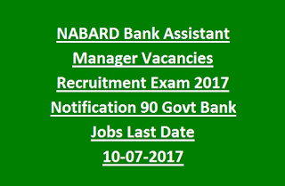 NABARD Bank Assistant Manager Vacancies Recruitment Exam 2017 Notification 90 Govt Bank Jobs Last Date 10-07-2017