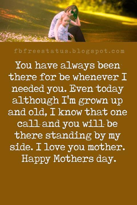cute mothers day messages, You have always been there for be whenever I needed you. Even today although I'm grown up and old, I know that one call and you will be there standing by my side. I love you mother. Happy Mothers day.