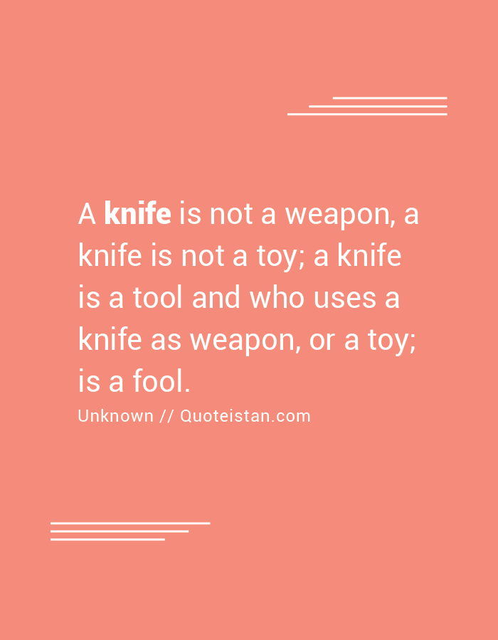 A knife is not a weapon, a knife is not a toy; a knife is a tool and who uses a knife as weapon, or a toy; is a fool.